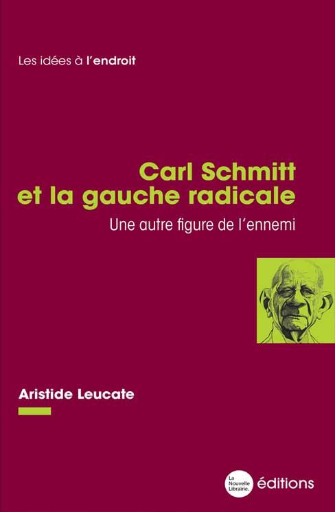 Un livre d'Aristide Leucate, Carl Schmitt et la gauche radicale, une autre figure de l'ennemi aux éditions La Nouvelle Librairie 15€
