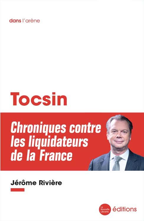 Le livre de Jérôme Rivière, Tocsin, Chroniques contre les liquidateurs de la France aux éditions de la Nouvelle Librairie